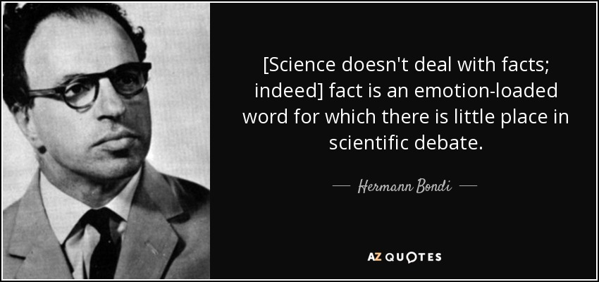 [Science doesn't deal with facts; indeed] fact is an emotion-loaded word for which there is little place in scientific debate. - Hermann Bondi