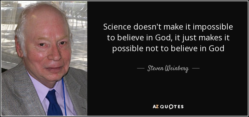 Science doesn't make it impossible to believe in God, it just makes it possible not to believe in God - Steven Weinberg