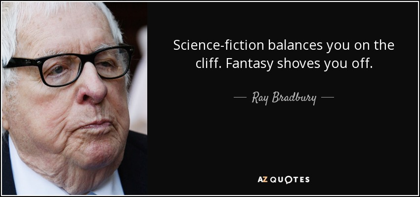 Science-fiction balances you on the cliff. Fantasy shoves you off. - Ray Bradbury