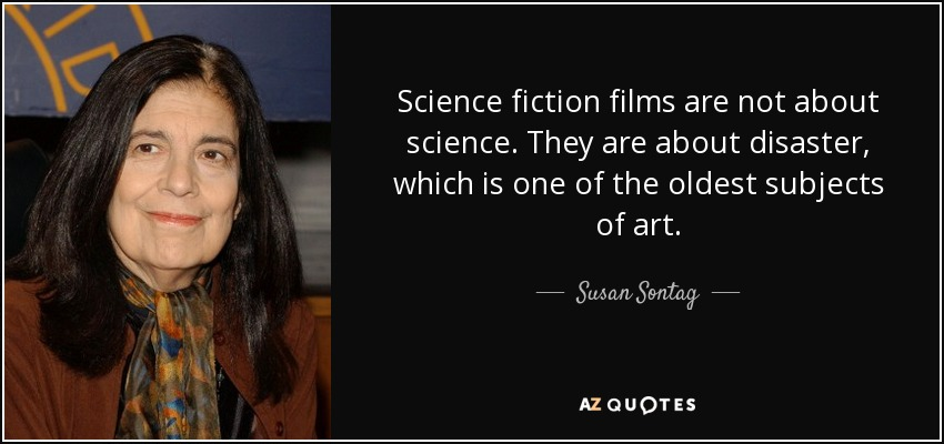 Science fiction films are not about science. They are about disaster, which is one of the oldest subjects of art. - Susan Sontag