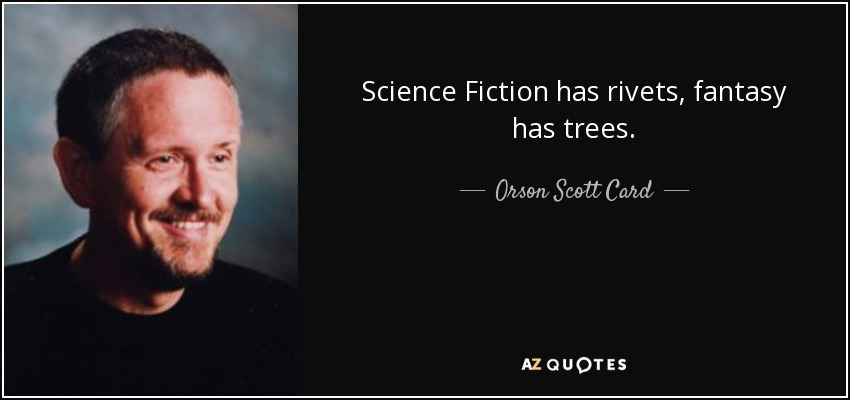 Science Fiction has rivets, fantasy has trees. - Orson Scott Card