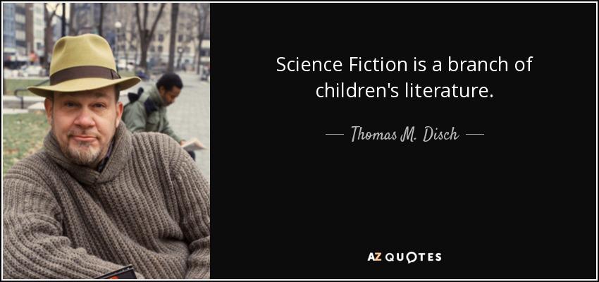 Science Fiction is a branch of children's literature. - Thomas M. Disch
