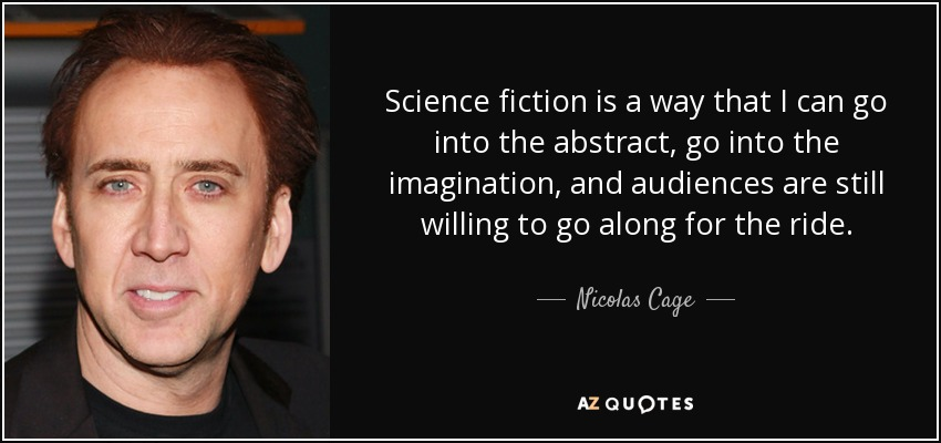 Science fiction is a way that I can go into the abstract, go into the imagination, and audiences are still willing to go along for the ride. - Nicolas Cage