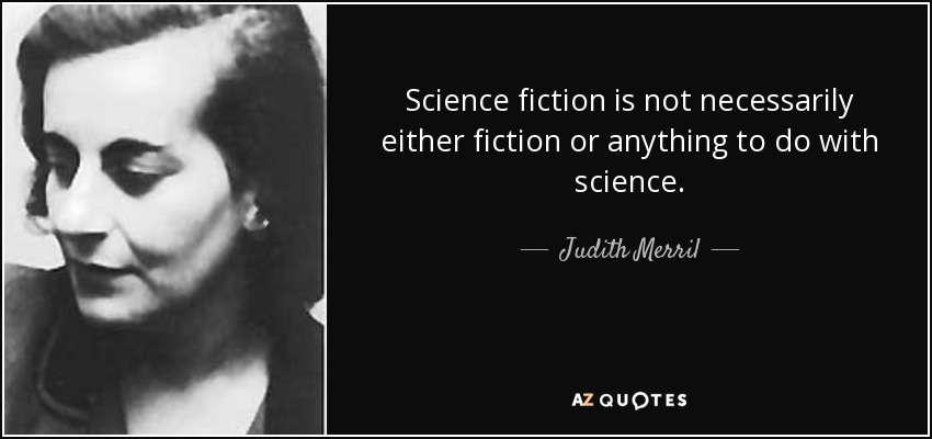 Science fiction is not necessarily either fiction or anything to do with science. - Judith Merril
