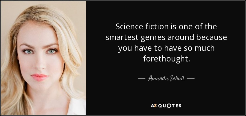 Science fiction is one of the smartest genres around because you have to have so much forethought. - Amanda Schull
