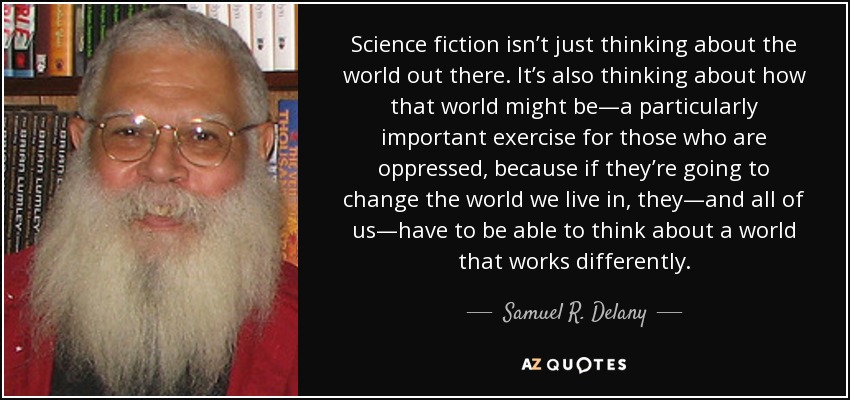 Science fiction isn't just thinking about the world out there. It's also thinking about how that world might be—a particularly important exercise for those who are oppressed, because if they're going to change the world we live in, they—and all of us—have to be able to think about a world that works differently. - Samuel R. Delany