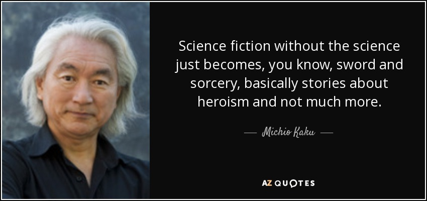 Science fiction without the science just becomes, you know, sword and sorcery, basically stories about heroism and not much more. - Michio Kaku