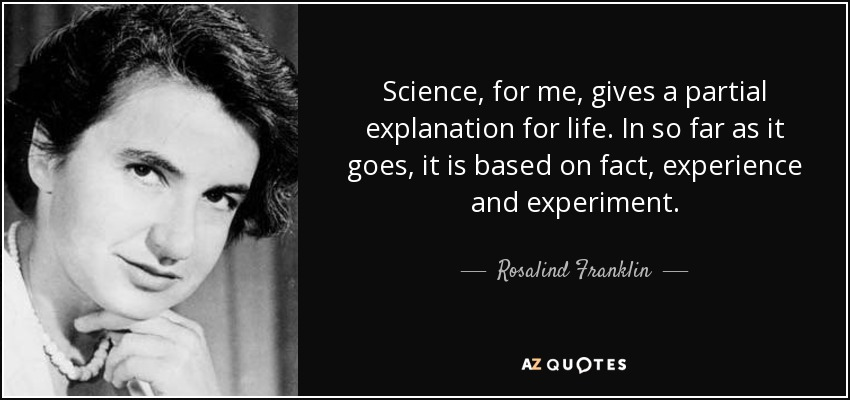 Science, for me, gives a partial explanation for life. In so far as it goes, it is based on fact, experience and experiment. - Rosalind Franklin