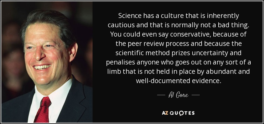 Science has a culture that is inherently cautious and that is normally not a bad thing. You could even say conservative, because of the peer review process and because the scientific method prizes uncertainty and penalises anyone who goes out on any sort of a limb that is not held in place by abundant and well-documented evidence. - Al Gore