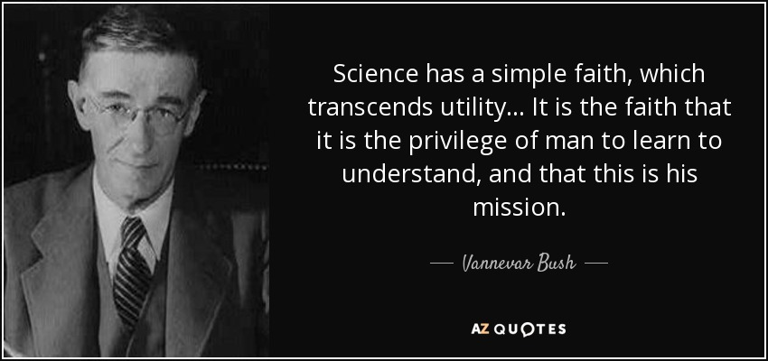 Science has a simple faith, which transcends utility... It is the faith that it is the privilege of man to learn to understand, and that this is his mission. - Vannevar Bush