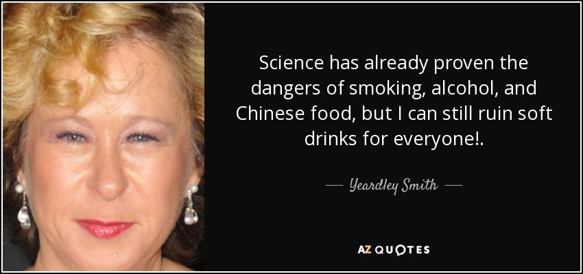 Science has already proven the dangers of smoking, alcohol, and Chinese food, but I can still ruin soft drinks for everyone!. - Yeardley Smith