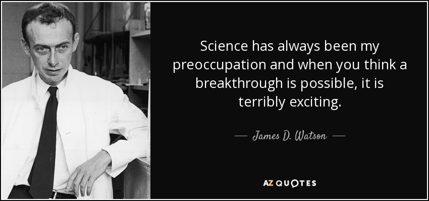 Science has always been my preoccupation and when you think a breakthrough is possible, it is terribly exciting. - James D. Watson