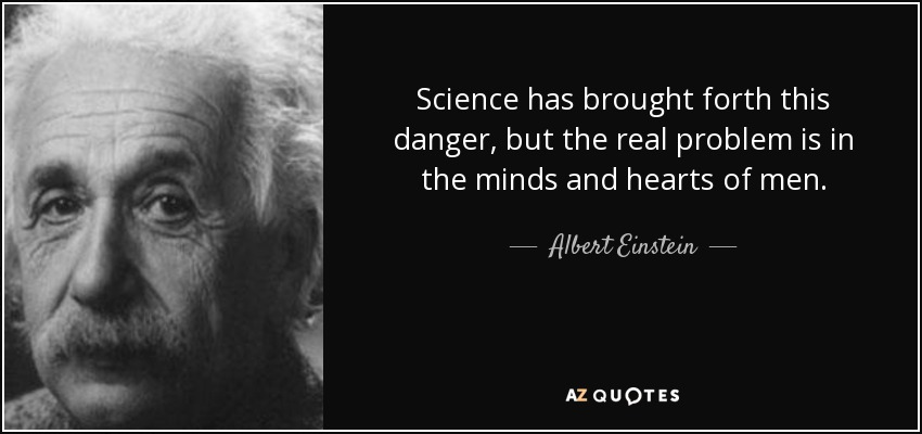 Science has brought forth this danger, but the real problem is in the minds and hearts of men. - Albert Einstein