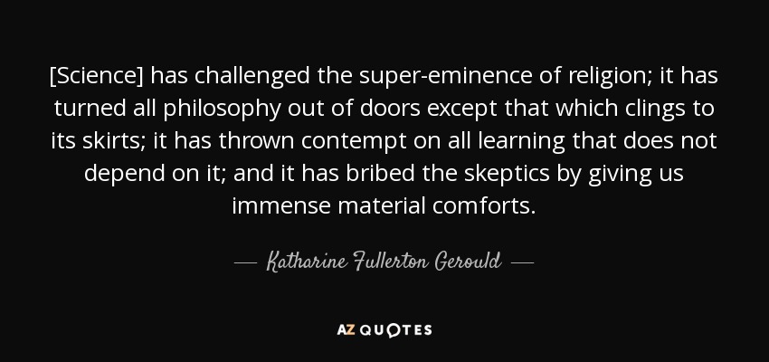 [Science] has challenged the super-eminence of religion; it has turned all philosophy out of doors except that which clings to its skirts; it has thrown contempt on all learning that does not depend on it; and it has bribed the skeptics by giving us immense material comforts. - Katharine Fullerton Gerould