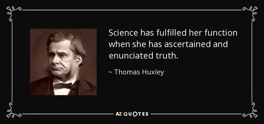 Science has fulfilled her function when she has ascertained and enunciated truth. - Thomas Huxley