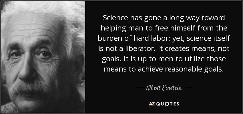 Science has gone a long way toward helping man to free himself from the burden of hard labor; yet, science itself is not a liberator. It creates means, not goals. It is up to men to utilize those means to achieve reasonable goals. - Albert Einstein