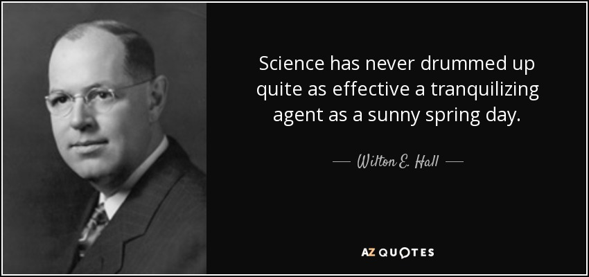 Science has never drummed up quite as effective a tranquilizing agent as a sunny spring day. - Wilton E. Hall