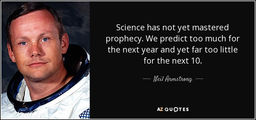 Science has not yet mastered prophecy. We predict too much for the next year and yet far too little for the next 10. - Neil Armstrong