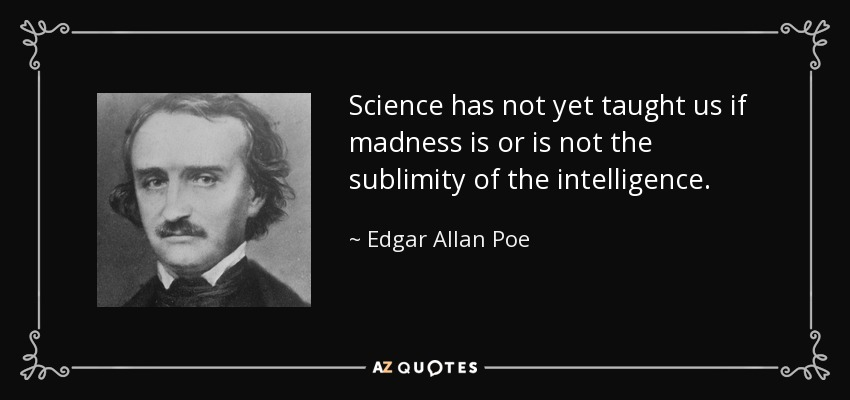 Science has not yet taught us if madness is or is not the sublimity of the intelligence. - Edgar Allan Poe