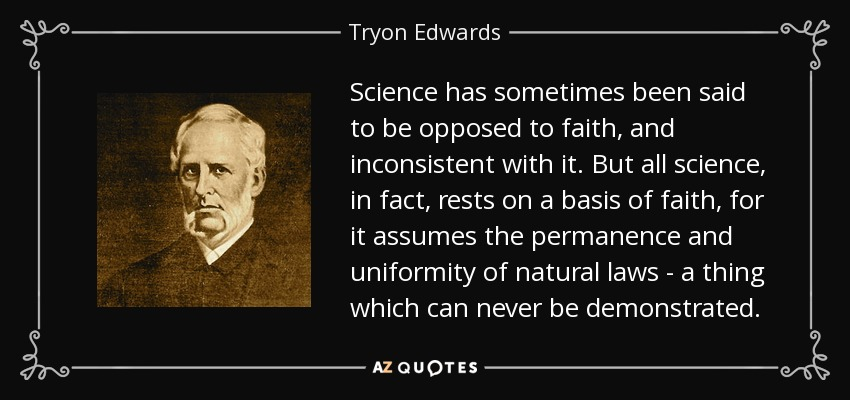 Science has sometimes been said to be opposed to faith, and inconsistent with it. But all science, in fact, rests on a basis of faith, for it assumes the permanence and uniformity of natural laws - a thing which can never be demonstrated. - Tryon Edwards