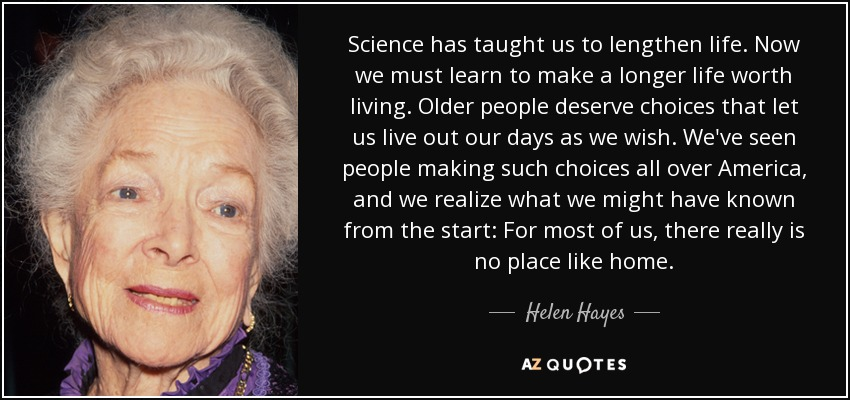 Science has taught us to lengthen life. Now we must learn to make a longer life worth living. Older people deserve choices that let us live out our days as we wish. We've seen people making such choices all over America, and we realize what we might have known from the start: For most of us, there really is no place like home. - Helen Hayes