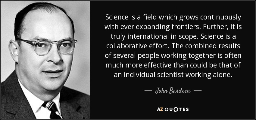 Science is a field which grows continuously with ever expanding frontiers. Further, it is truly international in scope. Science is a collaborative effort. The combined results of several people working together is often much more effective than could be that of an individual scientist working alone. - John Bardeen