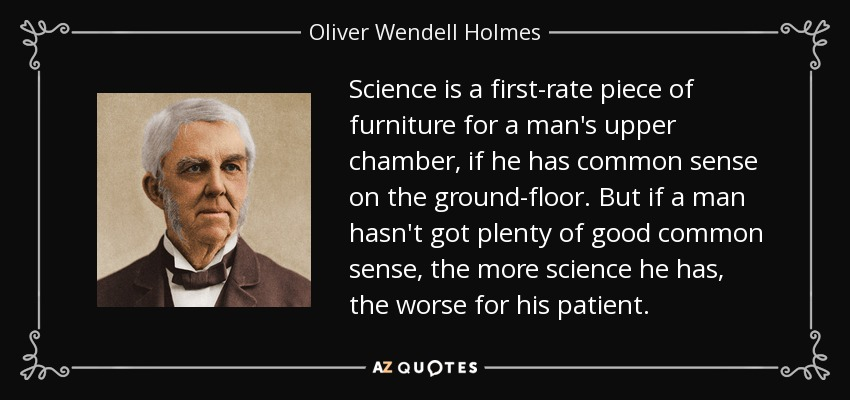 Science is a first-rate piece of furniture for a man's upper chamber, if he has common sense on the ground-floor. But if a man hasn't got plenty of good common sense, the more science he has, the worse for his patient. - Oliver Wendell Holmes Sr.
