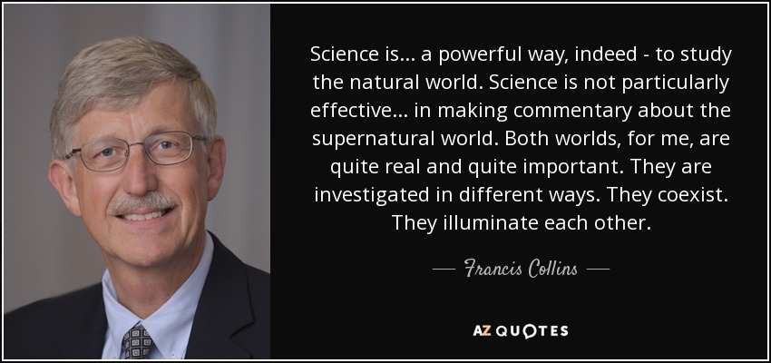 Science is... a powerful way, indeed - to study the natural world. Science is not particularly effective... in making commentary about the supernatural world. Both worlds, for me, are quite real and quite important. They are investigated in different ways. They coexist. They illuminate each other. - Francis Collins