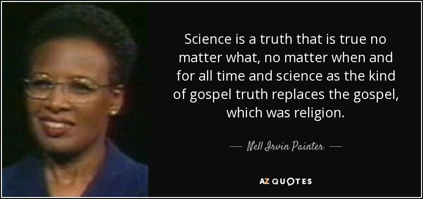 Science is a truth that is true no matter what, no matter when and for all time and science as the kind of gospel truth replaces the gospel, which was religion. - Nell Irvin Painter