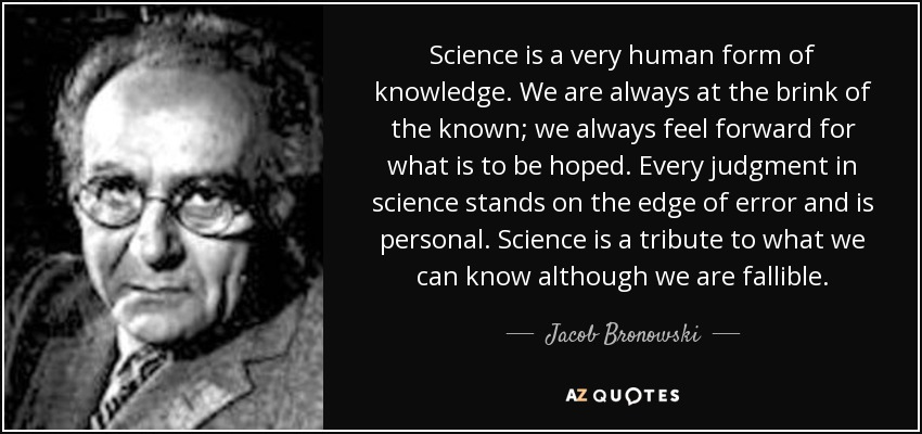Science is a very human form of knowledge. We are always at the brink of the known; we always feel forward for what is to be hoped. Every judgment in science stands on the edge of error and is personal. Science is a tribute to what we can know although we are fallible. - Jacob Bronowski