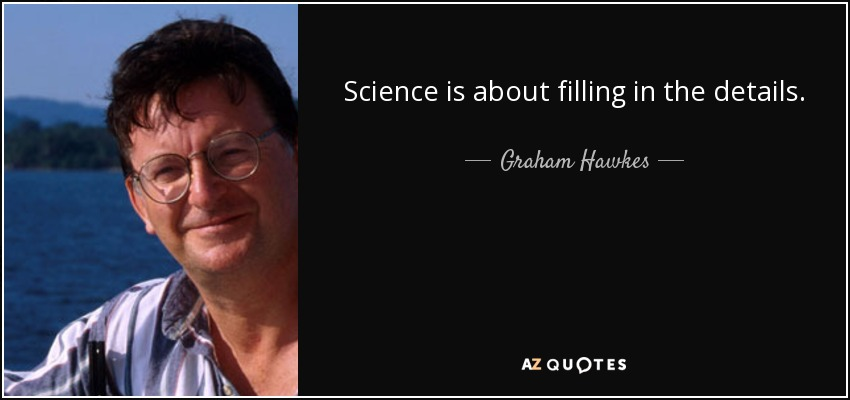 Science is about filling in the details. - Graham Hawkes