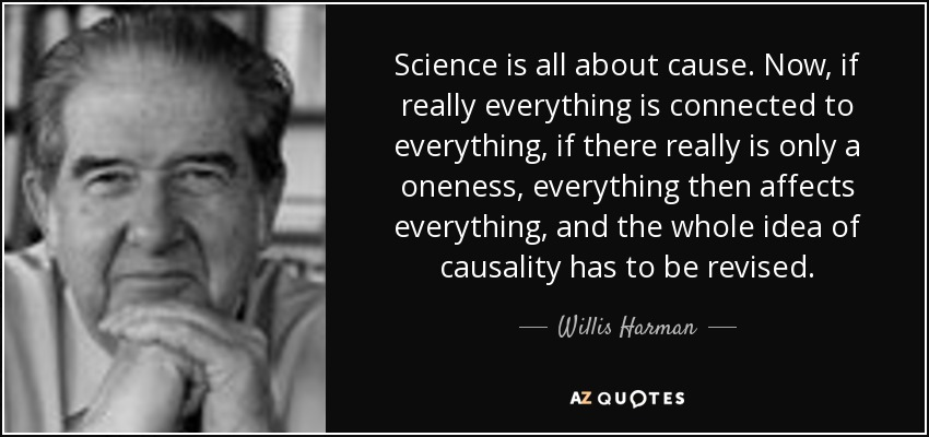 Science is all about cause. Now, if really everything is connected to everything, if there really is only a oneness, everything then affects everything, and the whole idea of causality has to be revised. - Willis Harman