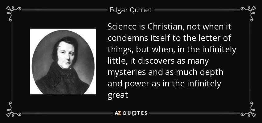 Science is Christian, not when it condemns itself to the letter of things, but when, in the infinitely little, it discovers as many mysteries and as much depth and power as in the infinitely great - Edgar Quinet