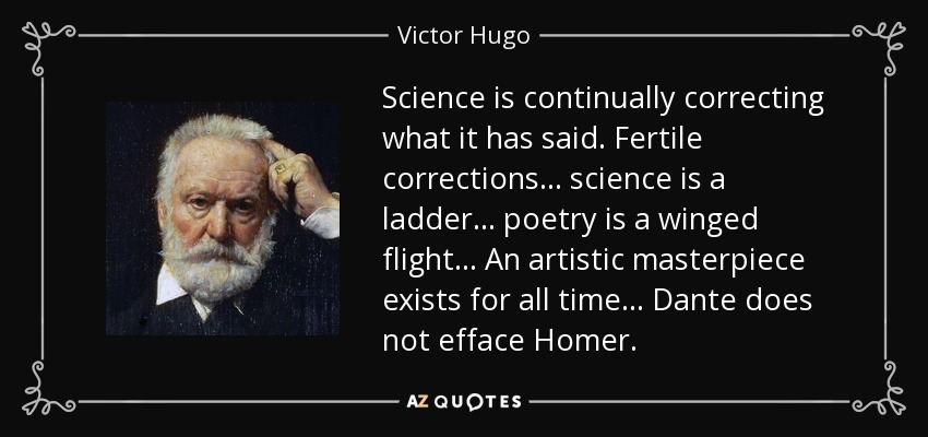 Science is continually correcting what it has said. Fertile corrections... science is a ladder... poetry is a winged flight... An artistic masterpiece exists for all time... Dante does not efface Homer. - Victor Hugo