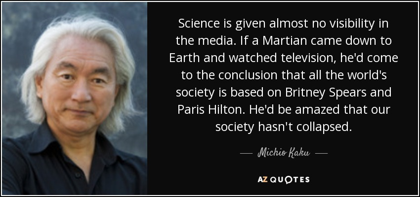 Science is given almost no visibility in the media. If a Martian came down to Earth and watched television, he'd come to the conclusion that all the world's society is based on Britney Spears and Paris Hilton. He'd be amazed that our society hasn't collapsed. - Michio Kaku