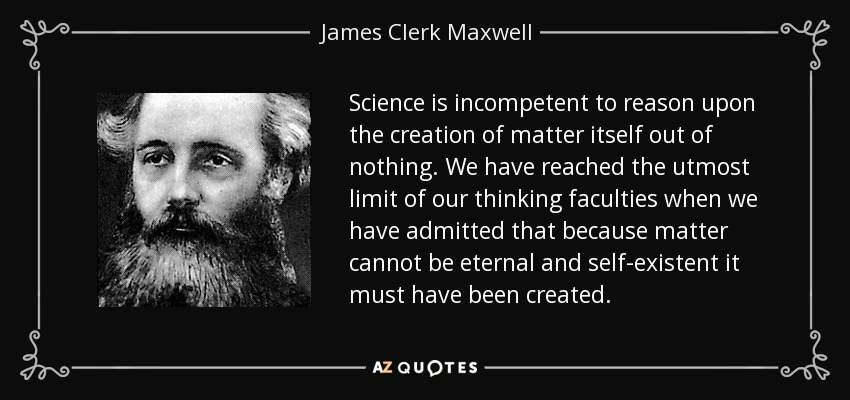 Science is incompetent to reason upon the creation of matter itself out of nothing. We have reached the utmost limit of our thinking faculties when we have admitted that because matter cannot be eternal and self-existent it must have been created. - James Clerk Maxwell