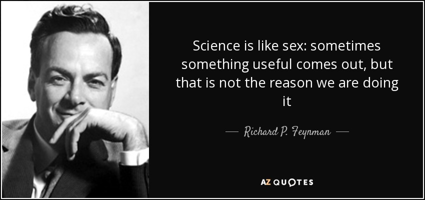 """Dans la vie quotidienne, les maths ne servent strictement à rien"" - Page 9 Quote-science-is-like-sex-sometimes-something-useful-comes-out-but-that-is-not-the-reason-richard-p-feynman-70-92-45"