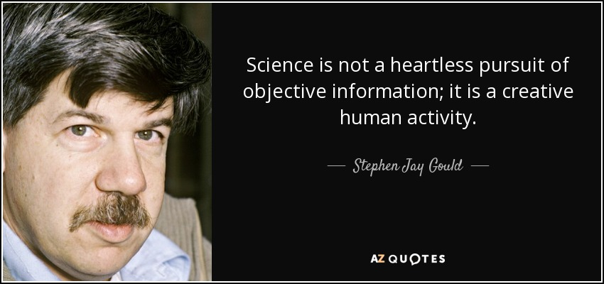 Science is not a heartless pursuit of objective information; it is a creative human activity. - Stephen Jay Gould