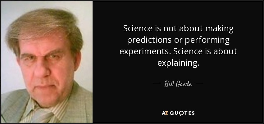 Science is not about making predictions or performing experiments. Science is about explaining. - Bill Gaede