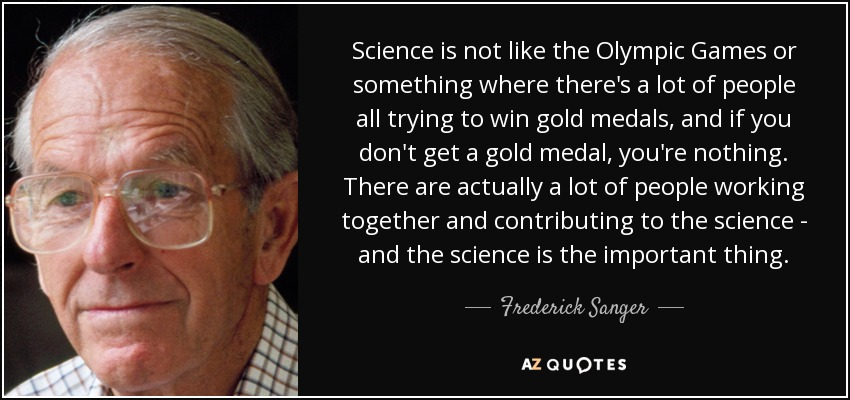 Science is not like the Olympic Games or something where there's a lot of people all trying to win gold medals, and if you don't get a gold medal, you're nothing. There are actually a lot of people working together and contributing to the science - and the science is the important thing. - Frederick Sanger