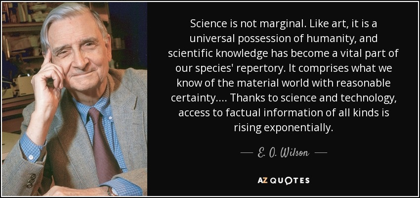 Science is not marginal. Like art, it is a universal possession of humanity, and scientific knowledge has become a vital part of our species' repertory. It comprises what we know of the material world with reasonable certainty. . . . Thanks to science and technology, access to factual information of all kinds is rising exponentially. - E. O. Wilson