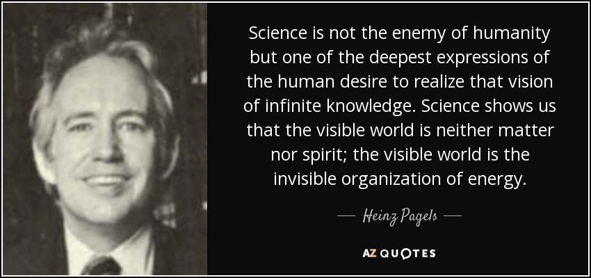 Science is not the enemy of humanity but one of the deepest expressions of the human desire to realize that vision of infinite knowledge. Science shows us that the visible world is neither matter nor spirit; the visible world is the invisible organization of energy. - Heinz Pagels