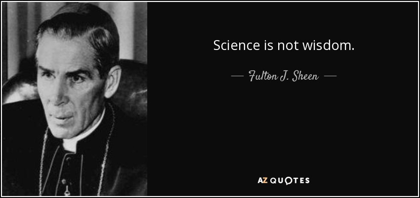 Science is not wisdom. - Fulton J. Sheen