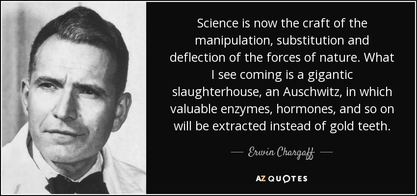 Science is now the craft of the manipulation, substitution and deflection of the forces of nature. What I see coming is a gigantic slaughterhouse, an Auschwitz, in which valuable enzymes, hormones, and so on will be extracted instead of gold teeth. - Erwin Chargaff