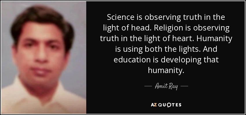 Science is observing truth in the light of head. Religion is observing truth in the light of heart. Humanity is using both the lights. And education is developing that humanity. - Amit Ray