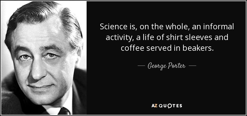 Science is, on the whole, an informal activity, a life of shirt sleeves and coffee served in beakers. - George Porter