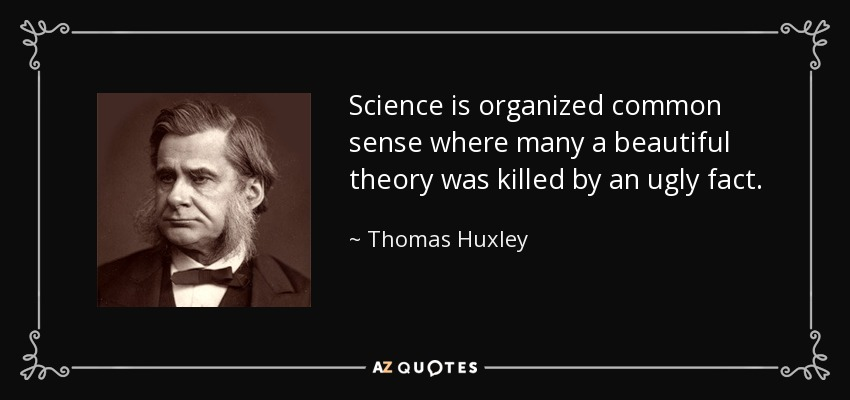 Science is organized common sense where many a beautiful theory was killed by an ugly fact. - Thomas Huxley