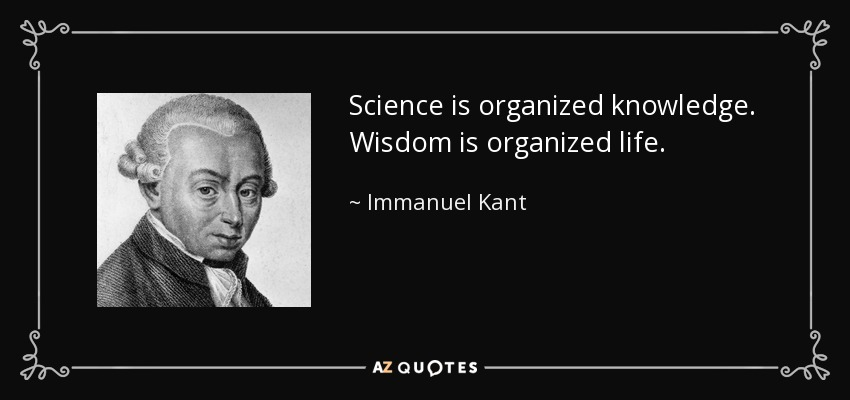 Science is organized knowledge. Wisdom is organized life. - Immanuel Kant