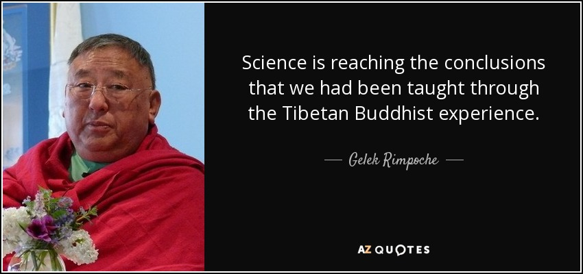Science is reaching the conclusions that we had been taught through the Tibetan Buddhist experience. - Gelek Rimpoche