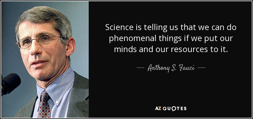 Science is telling us that we can do phenomenal things if we put our minds and our resources to it. - Anthony S. Fauci
